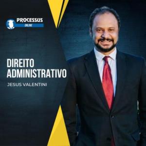 Direito Administrativo - Professor Jesus Valentini  - Curso online